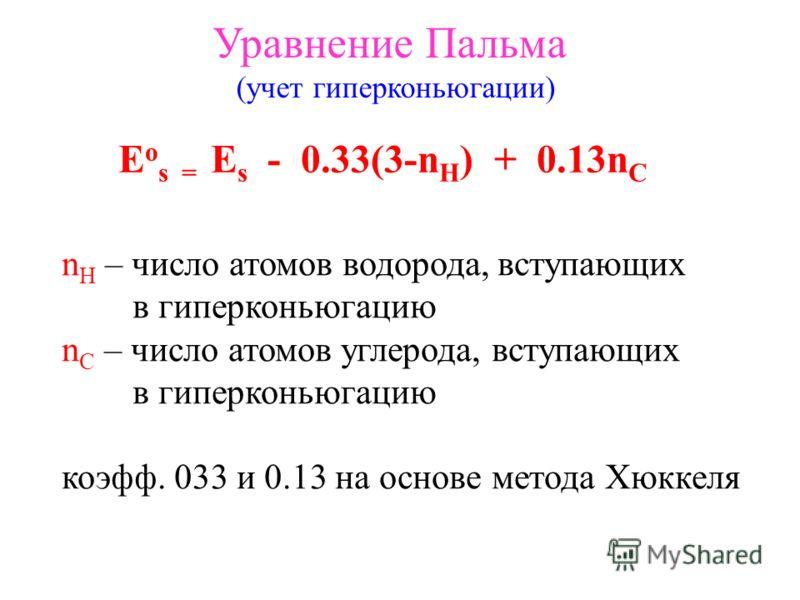 Уравнение Пальма (учет гиперконьюгации) E o s = E s - 0.33(3-n H ) + 0.13n C n H – число атомов водорода, вступающих в гиперконьюгацию n С – число атомов углерода, вступающих в гиперконьюгацию коэфф. 033 и 0.13 на основе метода Хюккеля