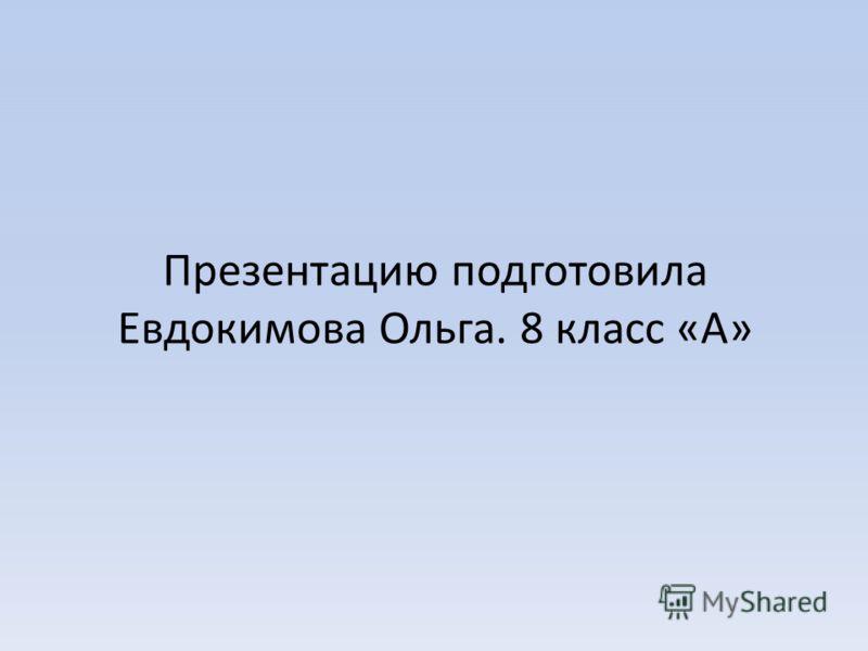 Презентацию подготовила Евдокимова Ольга. 8 класс «А»