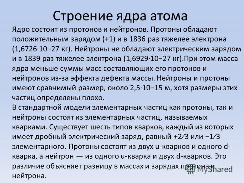 Строение ядра атома Ядро состоит из протонов и нейтронов. Протоны обладают положительным зарядом (+1) и в 1836 раз тяжелее электрона (1,6726·1027 кг). Нейтроны не обладают электрическим зарядом и в 1839 раз тяжелее электрона (1,6929·1027 кг).При этом