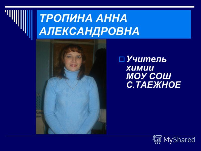 ТРОПИНА АННА АЛЕКСАНДРОВНА Учитель химии МОУ СОШ С.ТАЕЖНОЕ