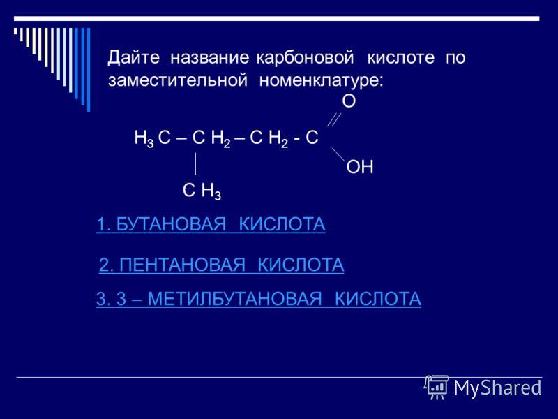 Дайте название карбоновой кислоте по заместительной номенклатуре: Н 3 С – С Н 2 – С Н 2 - С О ОН С Н 3 1. БУТАНОВАЯ КИСЛОТА 2. ПЕНТАНОВАЯ КИСЛОТА 3. 3 – МЕТИЛБУТАНОВАЯ КИСЛОТА