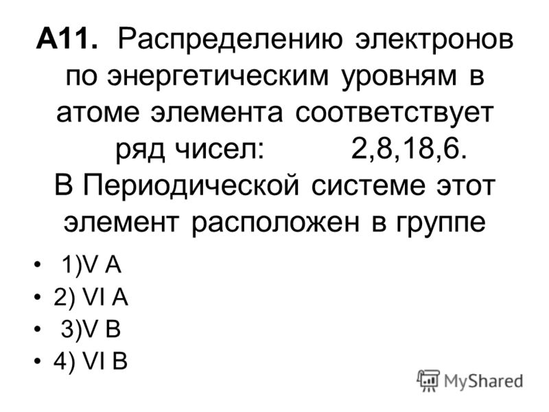 А11. Распределению электронов по энергетическим уровням в атоме элемента соответствует ряд чисел: 2,8,18,6. В Периодической системе этот элемент расположен в группе 1)V A 2) VI A 3)V B 4) VI B