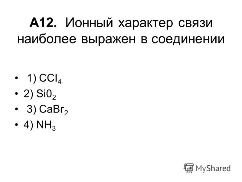 А12. Ионный характер связи наиболее выражен в соединении 1) ССI 4 2) Si0 2 3) СаВг 2 4) NH 3