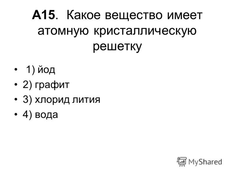 А15. Какое вещество имеет атомную кристаллическую решетку 1) йод 2) графит 3) хлорид лития 4) вода