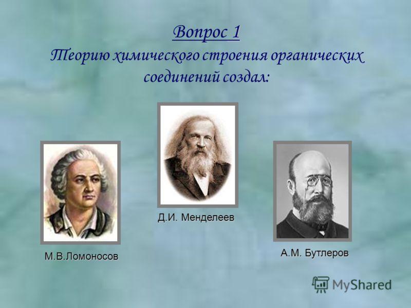 Вопрос 1 Теорию химического строения органических соединений создал: М.В.Ломоносов Д.И. Менделеев А.М. Бутлеров