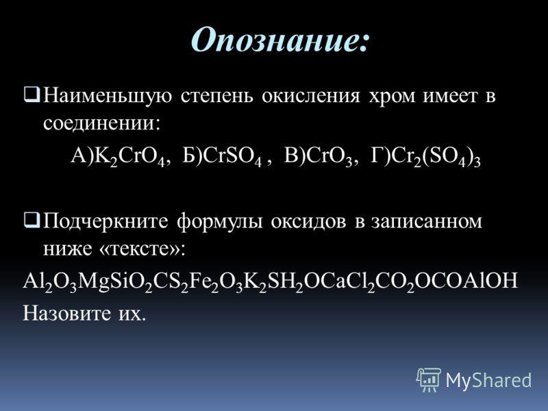 Опознание: Наименьшую степень окисления хром имеет в соединении: А)K 2 CrO 4, Б)CrSO 4, В)CrO 3, Г)Cr 2 (SO 4 ) 3 Подчеркните формулы оксидов в записанном ниже «тексте»: Al 2 O 3 MgSiO 2 CS 2 Fe 2 O 3 K 2 SH 2 OCaCl 2 CO 2 OCOAlОН Назовите их.