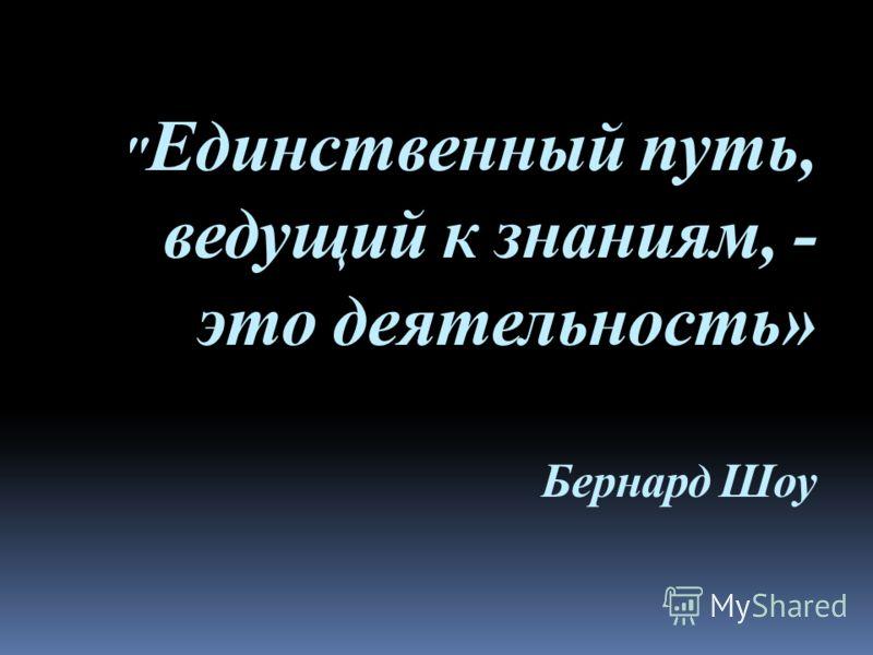 Единственный путь, ведущий к знаниям, - это деятельность» Бернард Шоу