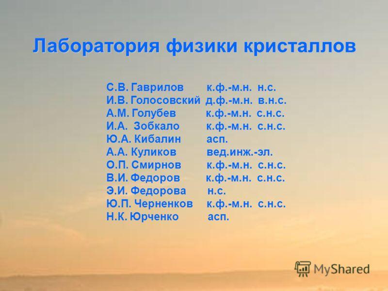 Лаборатория физики кристаллов С.В. Гаврилов к.ф.-м.н. н.с. И.В. Голосовский д.ф.-м.н. в.н.с. А.М. Голубев к.ф.-м.н. с.н.с. И.А. Зобкало к.ф.-м.н. с.н.с. Ю.А. Кибалин асп. А.А. Куликов вед.инж.-эл. О.П. Смирнов к.ф.-м.н. с.н.с. В.И. Федоров к.ф.-м.н.