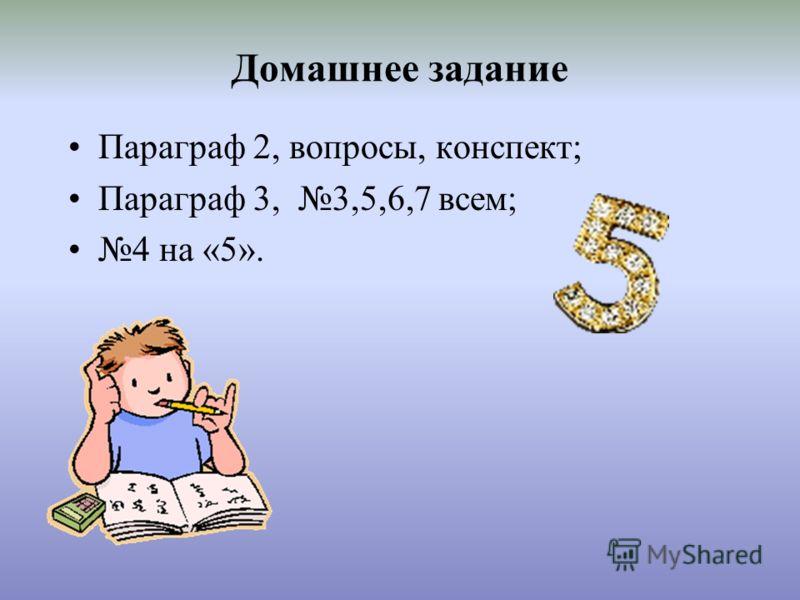 Домашнее задание Параграф 2, вопросы, конспект; Параграф 3, 3,5,6,7 всем; 4 на «5».
