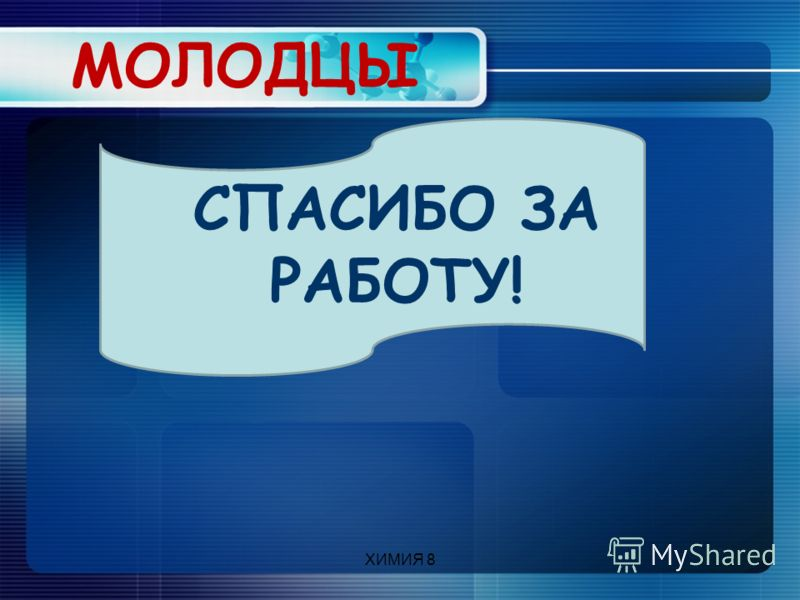 ХИМИЯ 8 МОЛОДЦЫ СПАСИБО ЗА РАБОТУ!