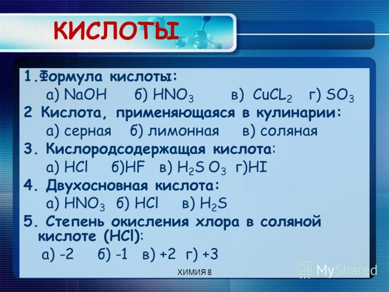 КИСЛОТЫ 1.Формула кислоты: а) NaOH б) HNO 3 в) CuCL 2 г) SO 3 2 Кислота, применяющаяся в кулинарии: а) серная б) лимонная в) соляная 3. Кислородсодержащая кислота: а) HCl б)HF в) Н 2 S О 3 г)HI 4. Двухосновная кислота: а) HNO 3 б) HCl в) Н 2 S 5. Сте