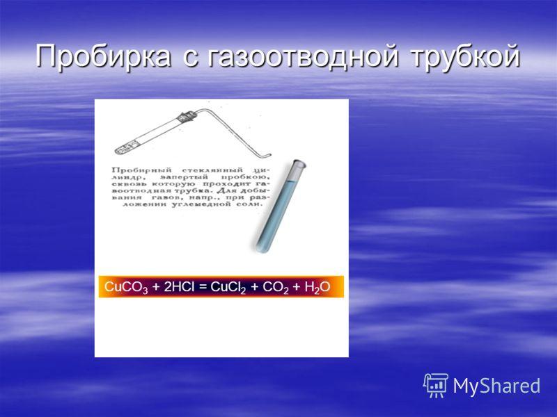Пробирка с газоотводной трубкой CuCO 3 + 2HCl = CuCl 2 + CO 2 + H 2 O