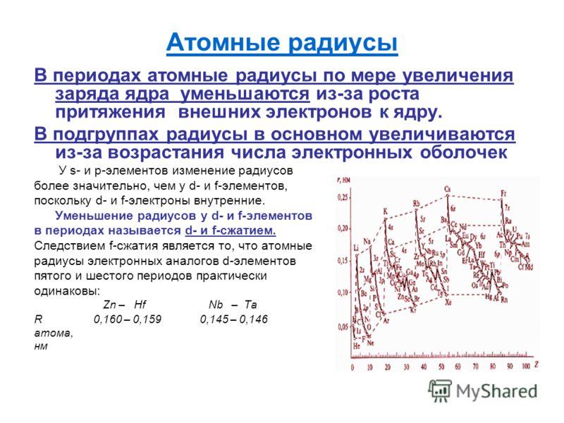 Атомные радиусы В периодах атомные радиусы по мере увеличения заряда ядра уменьшаются из-за роста притяжения внешних электронов к ядру. В подгруппах радиусы в основном увеличиваются из-за возрастания числа электронных оболочек У s- и p-элементов изме