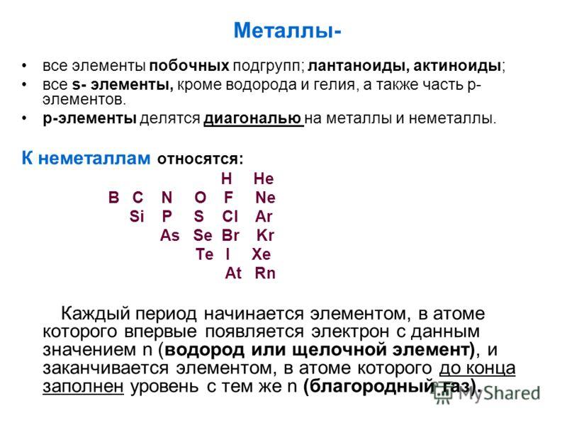 Металлы- все элементы побочных подгрупп; лантаноиды, актиноиды; все s- элементы, кроме водорода и гелия, а также часть р- элементов. р-элементы делятся диагональю на металлы и неметаллы. К неметаллам относятся: H He В C N O F Ne Si P S Cl Ar As Se Br