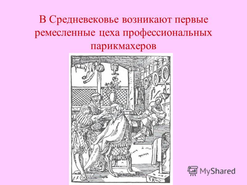 В Средневековье возникают первые ремесленные цеха профессиональных парикмахеров