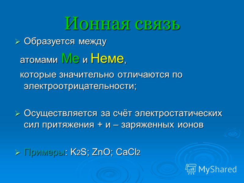 Образуется между Образуется между атомами Ме и Неме, атомами Ме и Неме, которые значительно отличаются по электроотрицательности; которые значительно отличаются по электроотрицательности; Осуществляется за счёт электростатических сил притяжения + и –