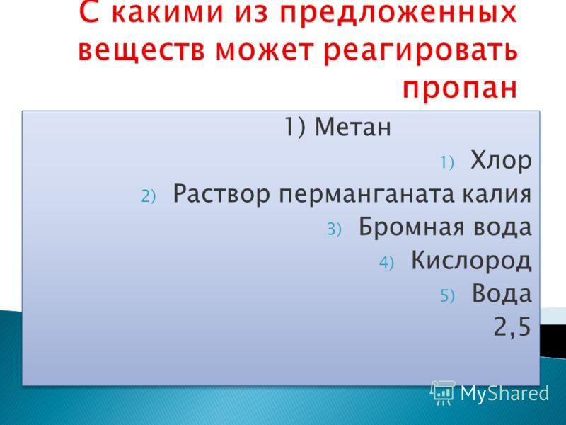 1) Метан 1) Хлор 2) Раствор перманганата калия 3) Бромная вода 4) Кислород 5) Вода 2,5 1) Метан 1) Хлор 2) Раствор перманганата калия 3) Бромная вода 4) Кислород 5) Вода 2,5