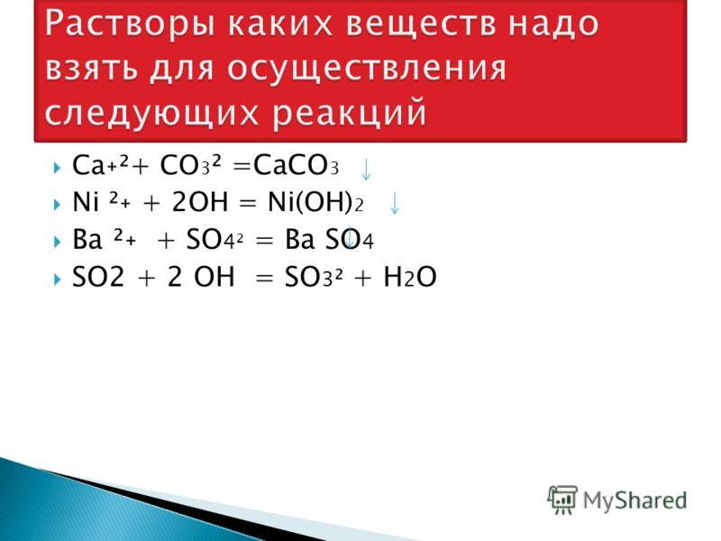 Ca˖²+ CO 3 ² =CaCO 3 Ni ²˖ + 2OH = Ni(OH) 2 Ba ²˖ + SO 4² = Ba SO 4 SO2 + 2 OH = SO 3 ² + H 2 O