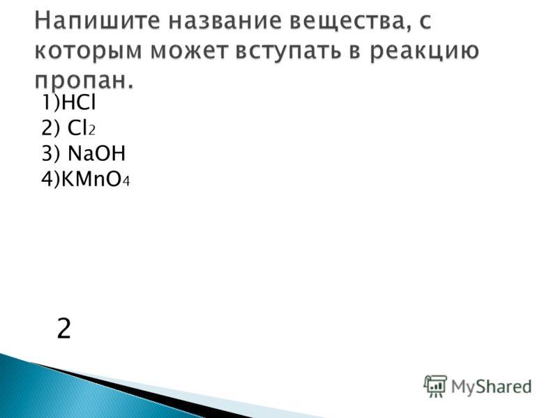 1)HCl 2) Cl 2 3) NaOH 4)KMnO 4 2