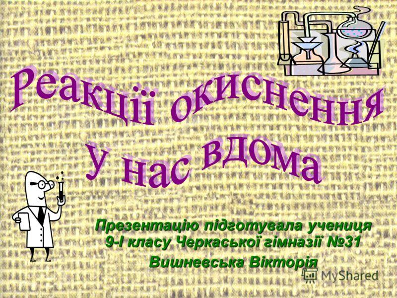 Презентацію підготувала учениця 9-І класу Черкаської гімназії 31 Вишневська Вікторія