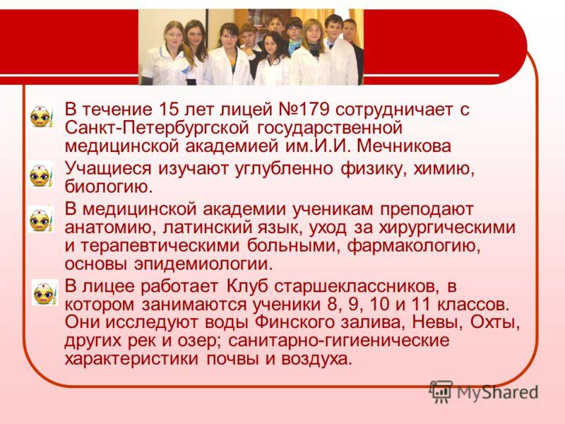В течение 15 лет лицей 179 сотрудничает с Санкт-Петербургской государственной медицинской академией им.И.И. Мечникова Учащиеся изучают углубленно физику, химию, биологию. В медицинской академии ученикам преподают анатомию, латинский язык, уход за хир