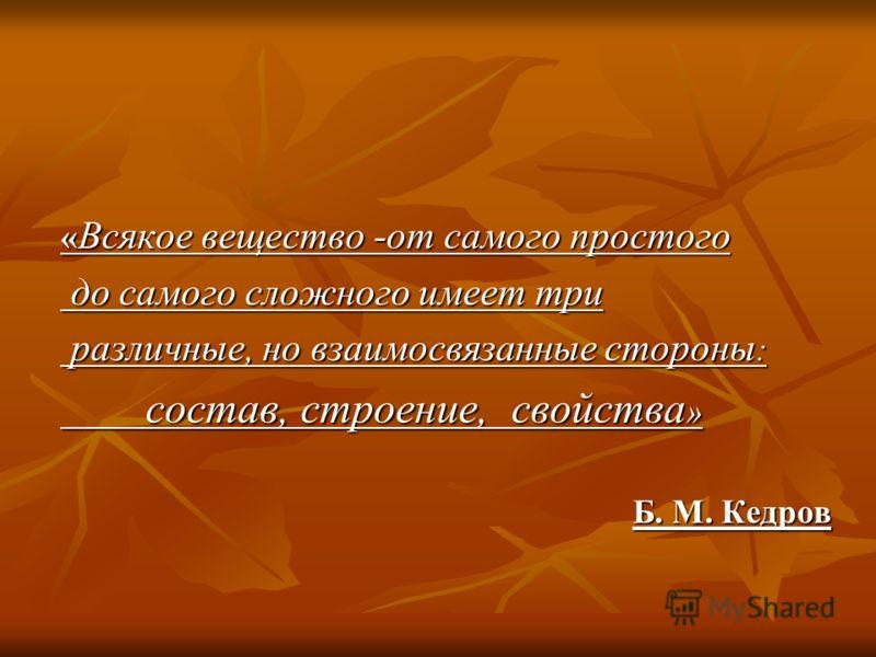 « Всякое вещество -от самого простого до самого сложного имеет три до самого сложного имеет три различные, но взаимосвязанные стороны : различные, но взаимосвязанные стороны : состав, строение, свойства » состав, строение, свойства » Б. М. Кедров
