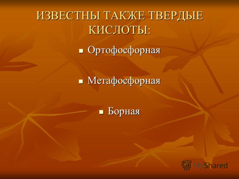 ИЗВЕСТНЫ ТАКЖЕ ТВЕРДЫЕ КИСЛОТЫ: Ортофосфорная Ортофосфорная Метафосфорная Метафосфорная Борная Борная