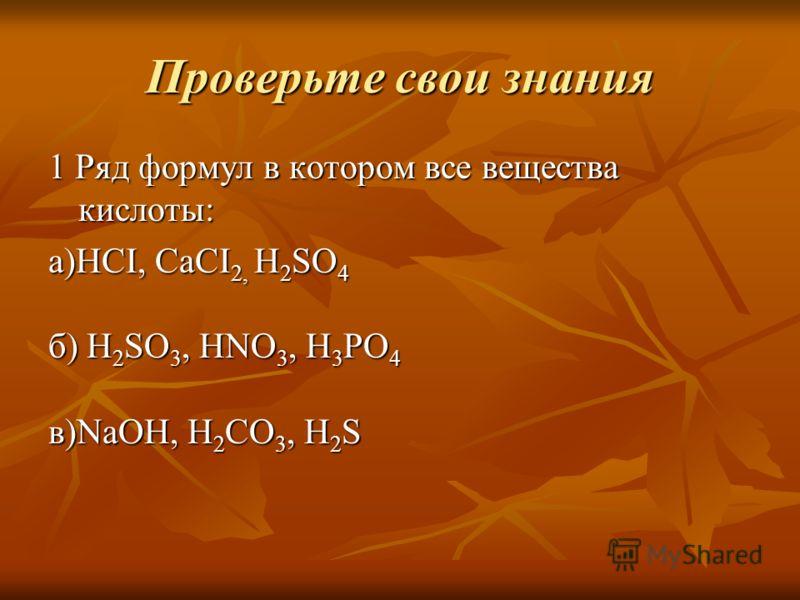 Проверьте свои знания 1 Ряд формул в котором все вещества кислоты: а)HCI, CaCI 2, H 2 SO 4 б) H 2 SO 3, HNO 3, H 3 PO 4 в)NaOH, H 2 CO 3, H 2 S