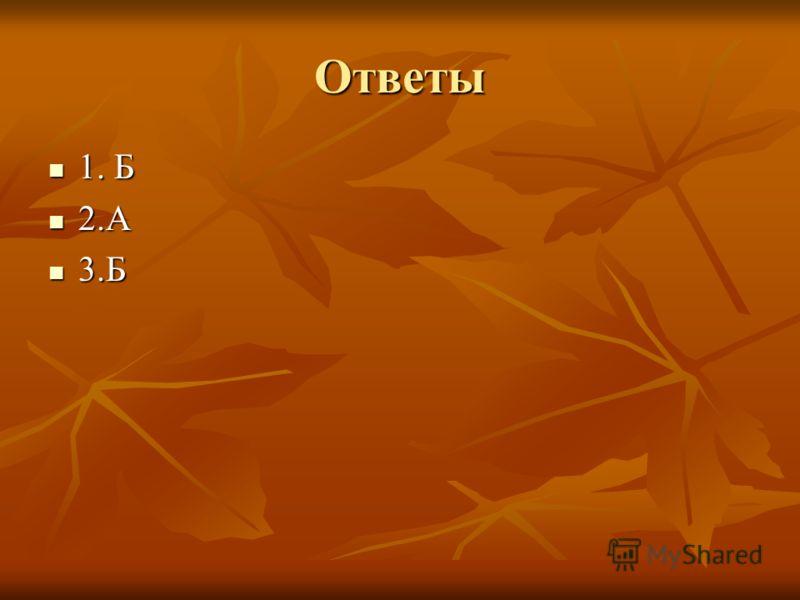 Ответы 1. Б 1. Б 2.А 2.А 3.Б 3.Б