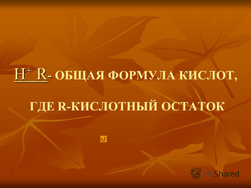 Н + R - Н + R - ОБЩАЯ ФОРМУЛА КИСЛОТ, ГДЕ R-КИСЛОТНЫЙ ОСТАТОК
