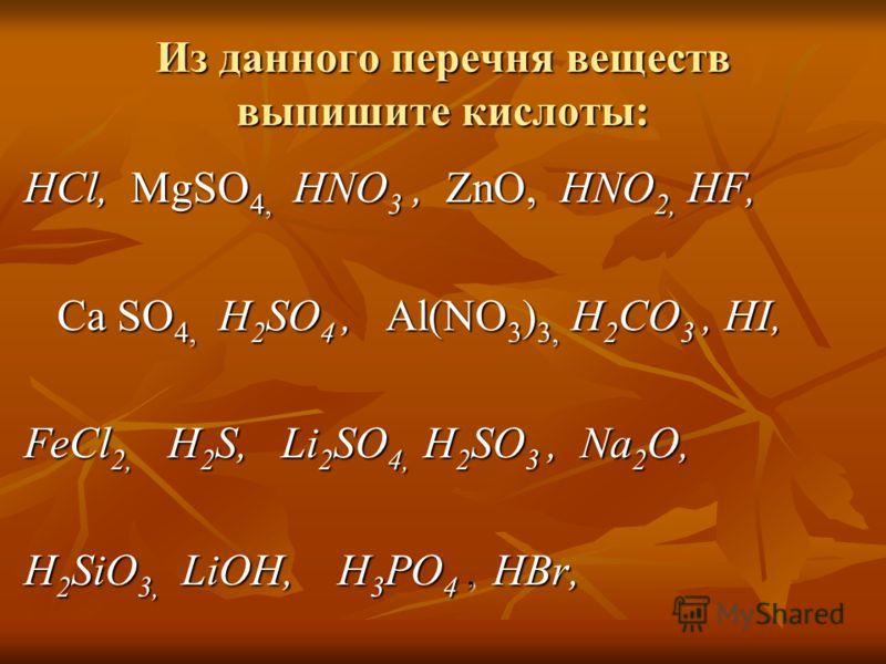 Из данного перечня веществ выпишите кислоты: HCl, MgSO 4, HNO 3, ZnO, HNO 2, HF, Ca SO 4, H 2 SO 4, Al(NO 3 ) 3, H 2 CO 3, HI, Ca SO 4, H 2 SO 4, Al(NO 3 ) 3, H 2 CO 3, HI, FeCl 2, H 2 S, Li 2 SO 4, H 2 SO 3, Na 2 O, H 2 SiO 3, LiOH, H 3 PO 4, HBr,