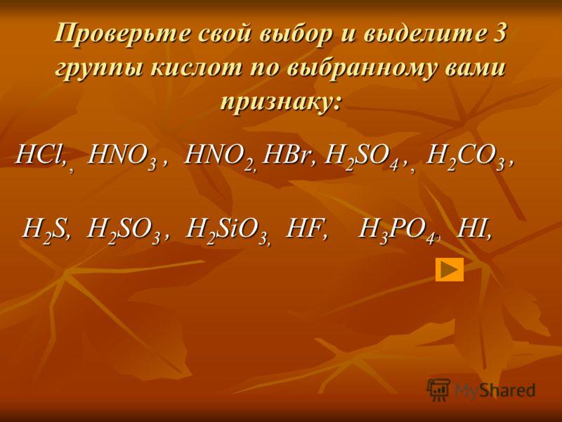 Проверьте свой выбор и выделите 3 группы кислот по выбранному вами признаку: HCl,, HNO 3, HNO 2, HBr, H 2 SO 4,, H 2 CO 3, H 2 S, H 2 SO 3, H 2 SiO 3, HF, H 3 PO 4, HI, H 2 S, H 2 SO 3, H 2 SiO 3, HF, H 3 PO 4, HI,