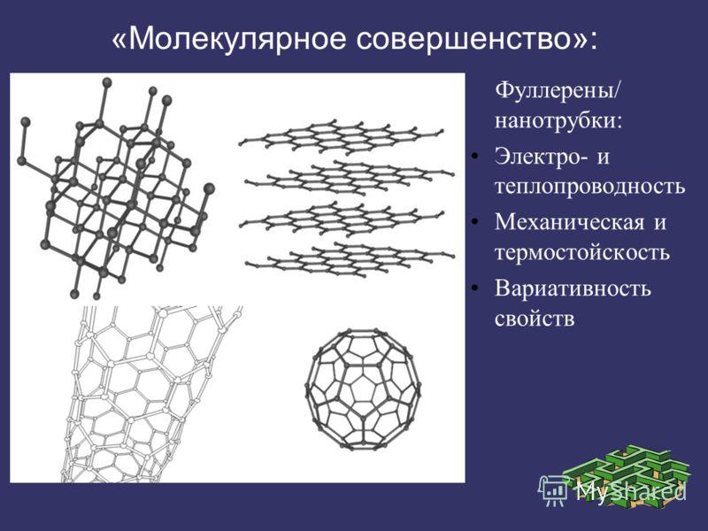 «Молекулярное совершенство»: Фуллерены/ нанотрубки: Электро- и теплопроводность Механическая и термостойскость Вариативность свойств