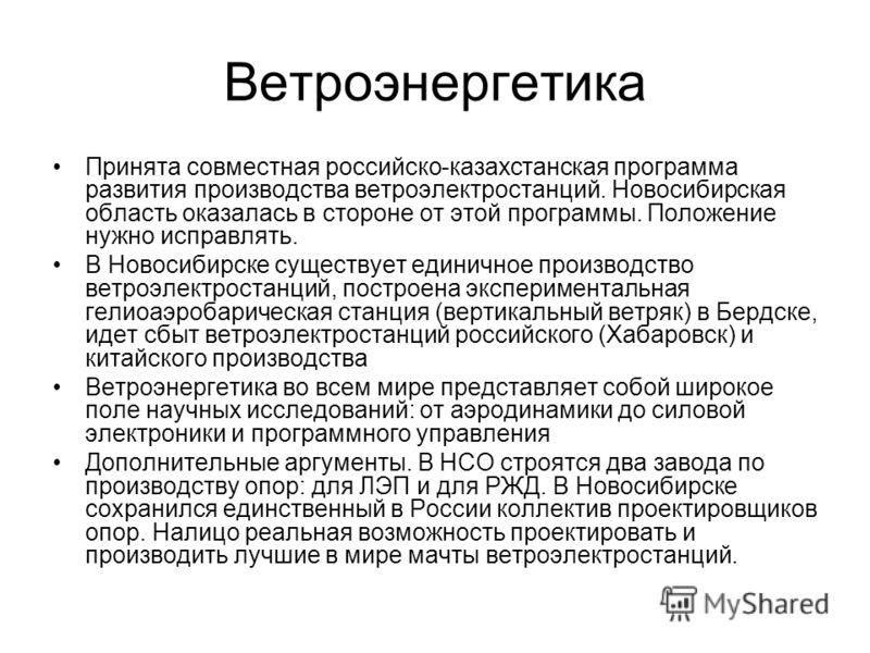 Ветроэнергетика Принята совместная российско-казахстанская программа развития производства ветроэлектростанций. Новосибирская область оказалась в стороне от этой программы. Положение нужно исправлять. В Новосибирске существует единичное производство