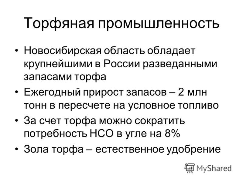 Торфяная промышленность Новосибирская область обладает крупнейшими в России разведанными запасами торфа Ежегодный прирост запасов – 2 млн тонн в пересчете на условное топливо За счет торфа можно сократить потребность НСО в угле на 8% Зола торфа – ест