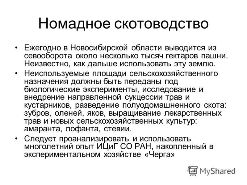 Номадное скотоводство Ежегодно в Новосибирской области выводится из севооборота около несколько тысяч гектаров пашни. Неизвестно, как дальше использовать эту землю. Неиспользуемые площади сельскохозяйственного назначения должны быть переданы под биол
