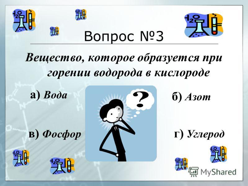 Вопрос 3 Вещество, которое образуется при горении водорода в кислороде а) Вода б) Азот в) Фосфор г) Углерод