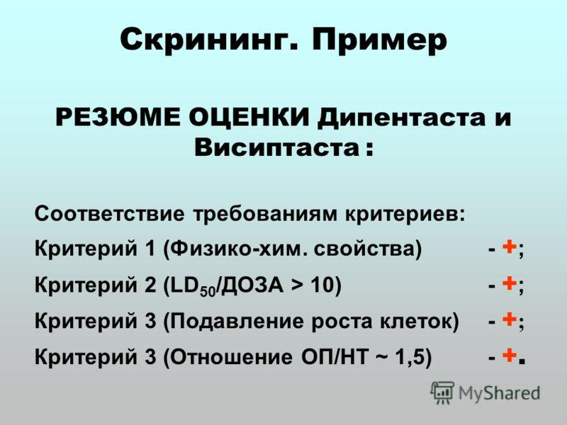 Скрининг. Пример РЕЗЮМЕ ОЦЕНКИ Дипентаста и Висиптаста : Соответствие требованиям критериев: Критерий 1 (Физико-хим. свойства) - + ; Критерий 2 (LD 50 /ДОЗА > 10) - + ; Критерий 3 (Подавление роста клеток) - + ; Критерий 3 (Отношение ОП/НТ ~ 1,5) - +