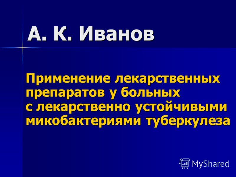 А. К. Иванов Применение лекарственных препаратов у больных с лекарственно устойчивыми микобактериями туберкулеза