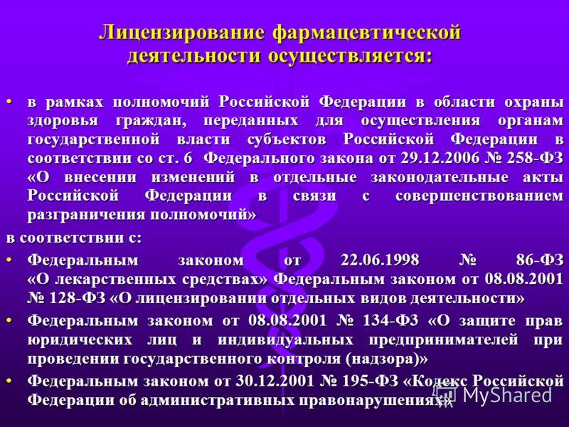 Лицензирование фармацевтической деятельности осуществляется: в рамках полномочий Российской Федерации в области охраны здоровья граждан, переданных для осуществления органам государственной власти субъектов Российской Федерации в соответствии со ст.