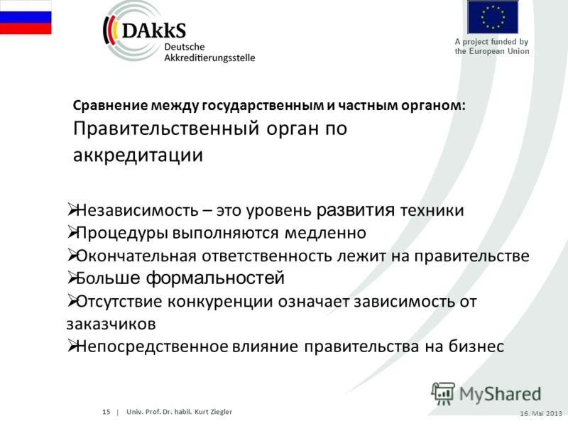 | A project funded by the European Union 16. Mai 2013 Независимость – это уровень развития техники Процедуры выполняются медленно Окончательная ответственность лежит на правительстве Бол ьше формальностей Отсутствие конкуренции означает зависимость о