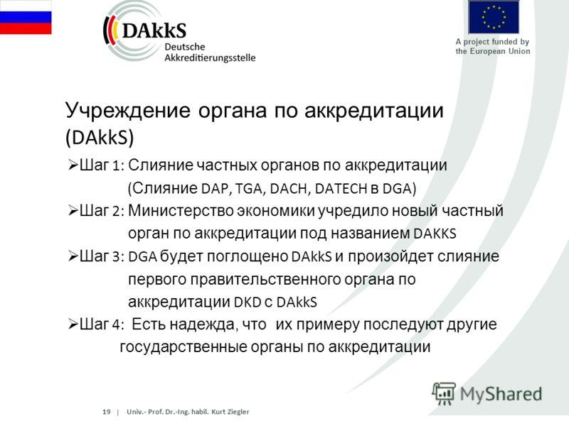   A project funded by the European Union Учреждение органа по аккредитации (DAkkS) Шаг 1: Слияние частных органов по аккредитации ( Слияние DAP, TGA, DACH, DATECH в DGA) Шаг 2: Министерство экономики учредило новый частный орган по аккредитации под н