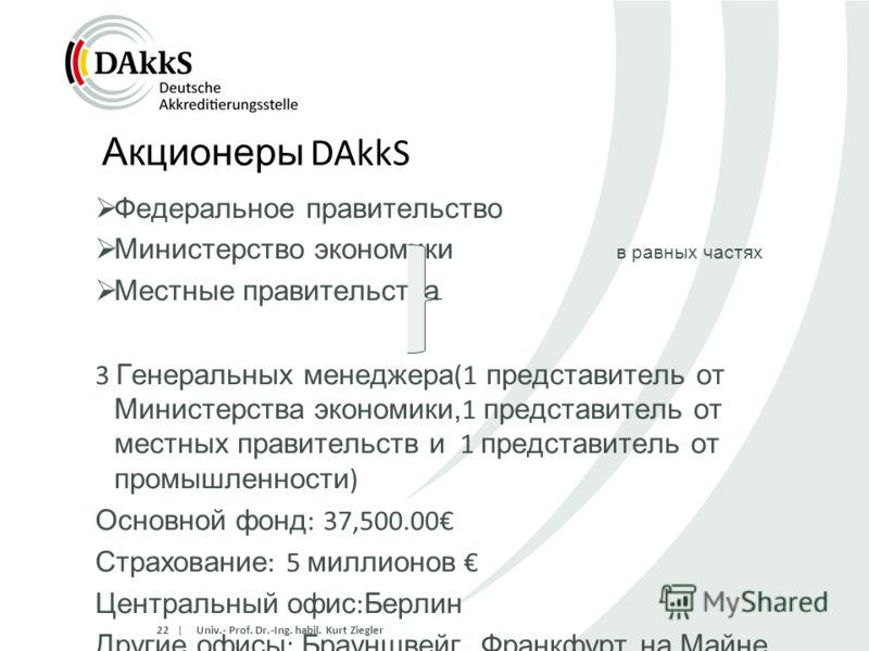   Акционеры DAkkS Федеральное правительство Министерство экономики в равных частях Местные правительства 3 Генеральных менеджера (1 представитель от Министерства экономики, 1 представитель от местных правительств и 1 представитель от промышленности )