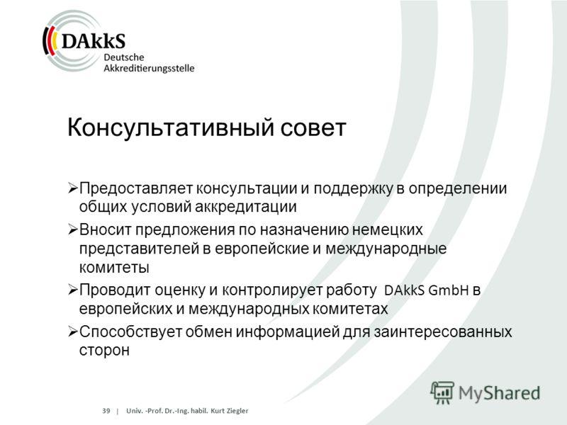 | Консультативный совет Предоставляет консультации и поддержку в определении общих условий аккредитации Вносит предложения по назначению немецких представителей в европейские и международные комитеты Проводит оценку и контролирует работу DAkkS GmbH в