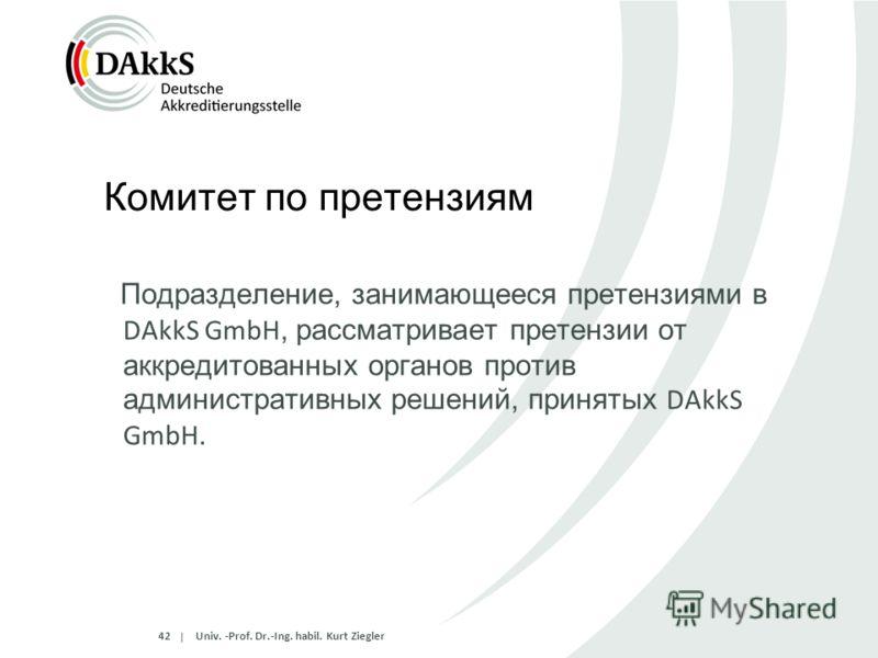 | Комитет по претензиям Подразделение, занимающееся претензиями в DAkkS GmbH, рассматривает претензии от аккредитованных органов против административных решений, принятых DAkkS GmbH. 42 Univ. -Prof. Dr.-Ing. habil. Kurt Ziegler