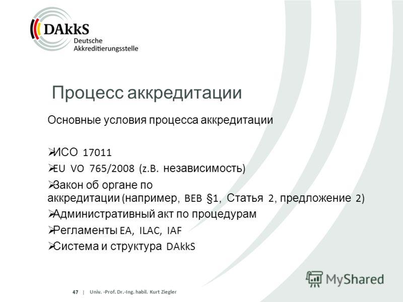 |47 Основные условия процесса аккредитации ИСО 17011 EU VO 765/2008 (z.B. независимость ) Закон об органе по аккредитации ( например, BEB §1, Статья 2, предложение 2) Административный акт по процедурам Регламенты EA, ILAC, IAF Система и структура DAk