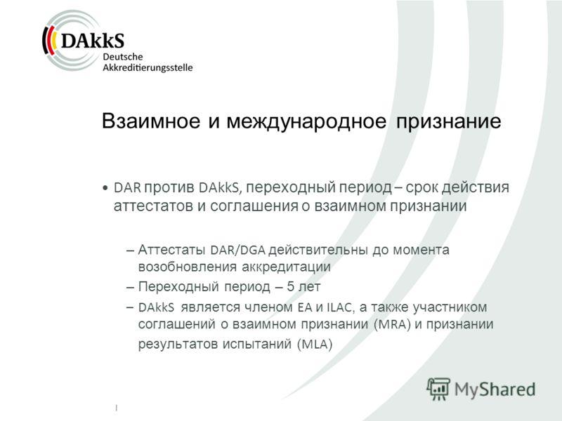   Взаимное и международное признание DAR против DAkkS, переходный период – срок действия аттестатов и соглашения о взаимном признании –Аттестаты DAR/DGA действительны до момента возобновления аккредитации –Переходный период – 5 лет –DAkkS является чл
