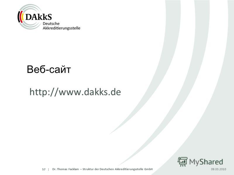 | Веб-сайт http://www.dakks.de 09.03.2010Dr. Thomas Facklam – Struktur der Deutschen Akkreditierungsstelle GmbH57