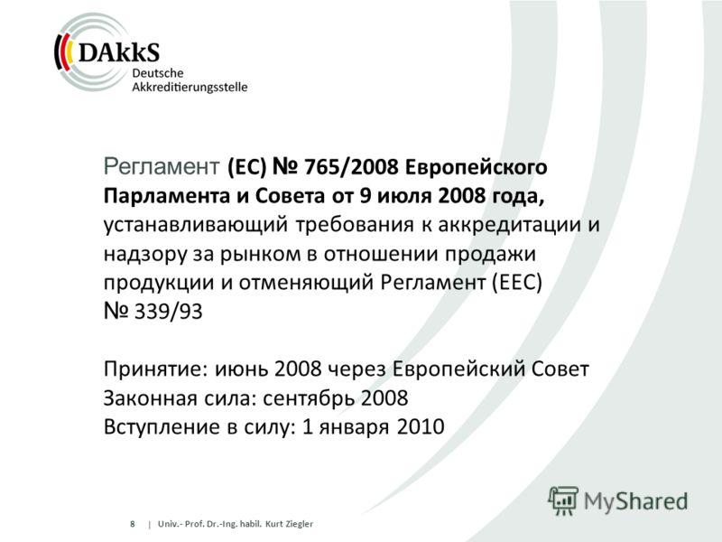  8 Univ.- Prof. Dr.-Ing. habil. Kurt Ziegler Регламент (EC) 765/2008 Европейского Парламента и Совета от 9 июля 2008 года, устанавливающий требования к аккредитации и надзору за рынком в отношении продажи продукции и отменяющий Регламент (EEC) 339/93