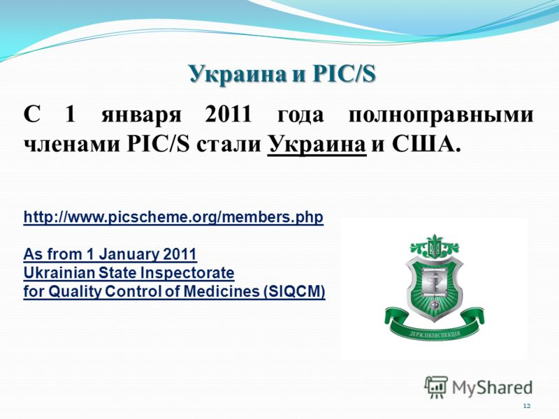 Украина и PIC/S 12 С 1 января 2011 года полноправными членами PIC/S стали Украина и США. http://www.picscheme.org/members.php As from 1 January 2011 Ukrainian State Inspectorate for Quality Control of Medicines (SIQCM)